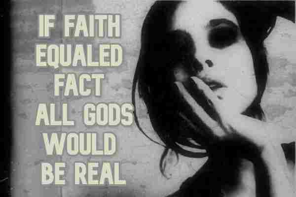 If faith equaled fact all gods would be real